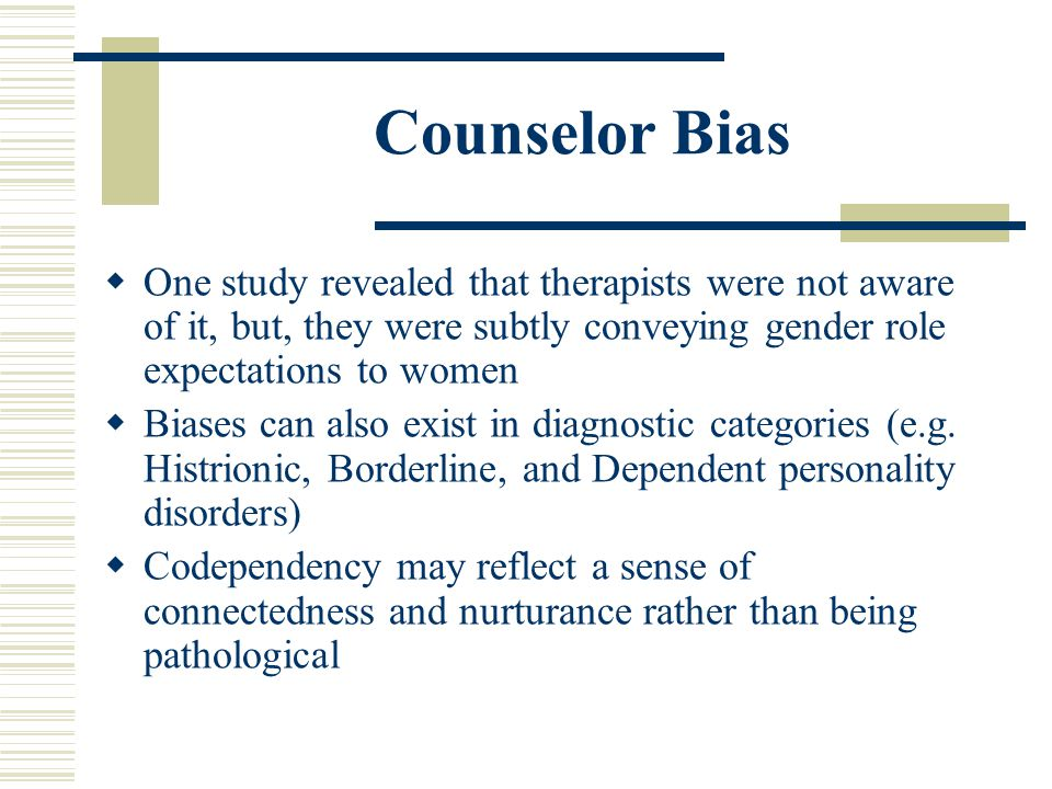 Counselor Bias One study revealed that therapists were not aware of it, but, they were subtly conveying gender role expectations to women.