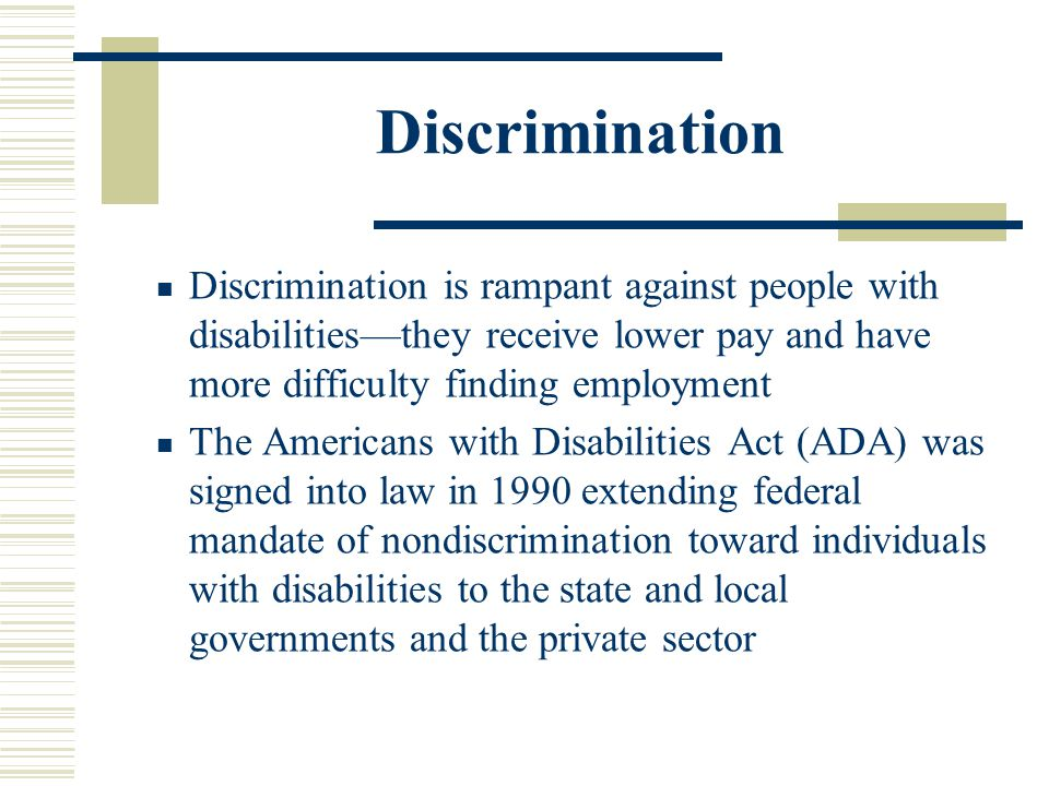 Discrimination Discrimination is rampant against people with disabilities—they receive lower pay and have more difficulty finding employment.