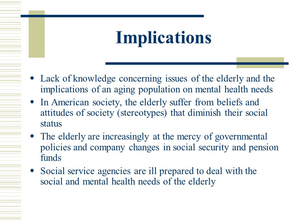 Implications Lack of knowledge concerning issues of the elderly and the implications of an aging population on mental health needs.