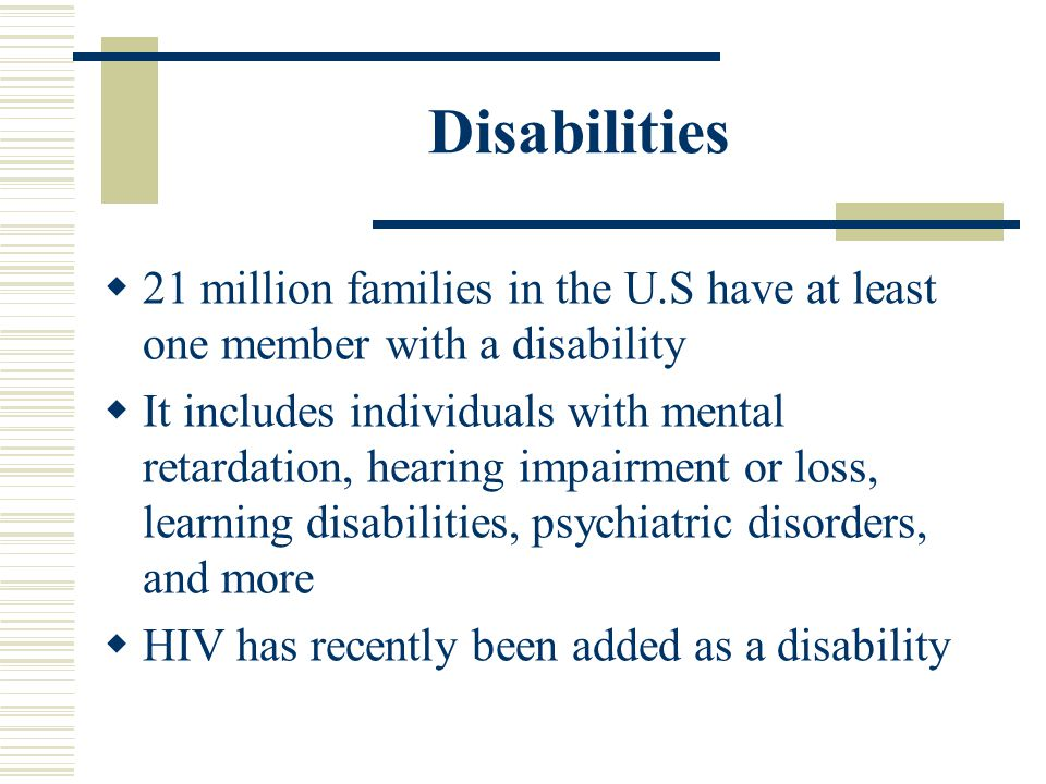 Disabilities 21 million families in the U.S have at least one member with a disability.