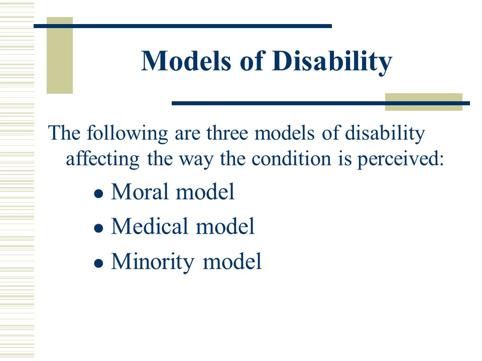 Models of Disability Moral model Medical model Minority model