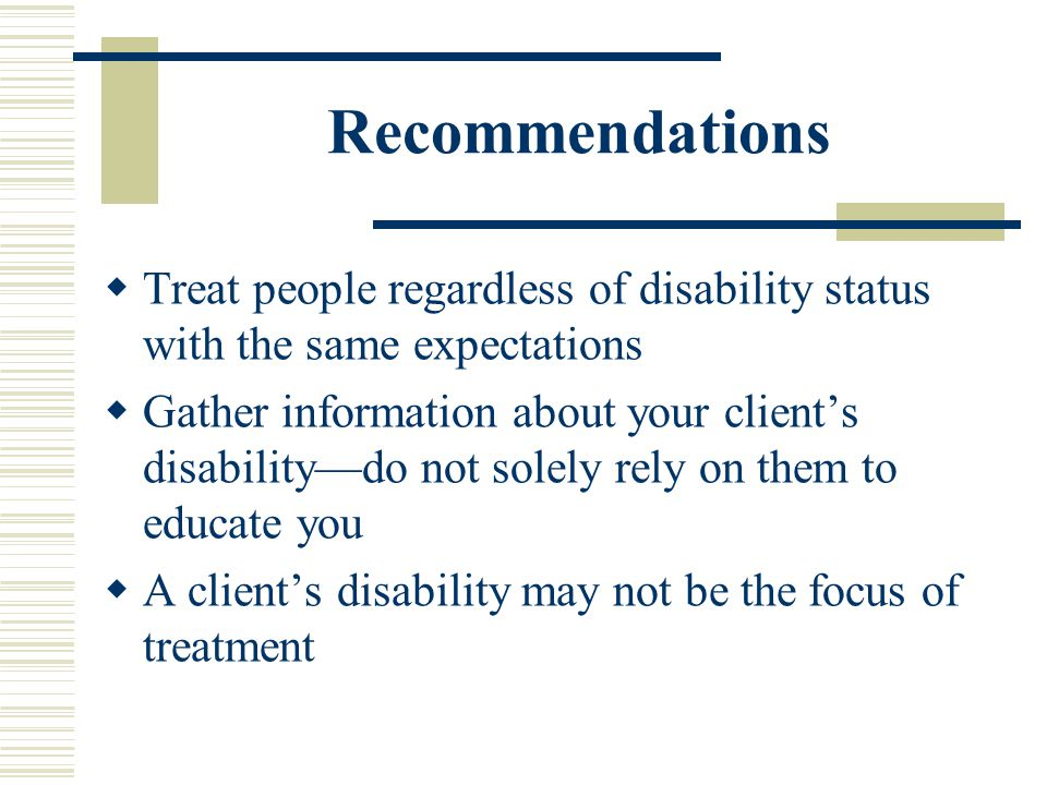 Recommendations Treat people regardless of disability status with the same expectations.