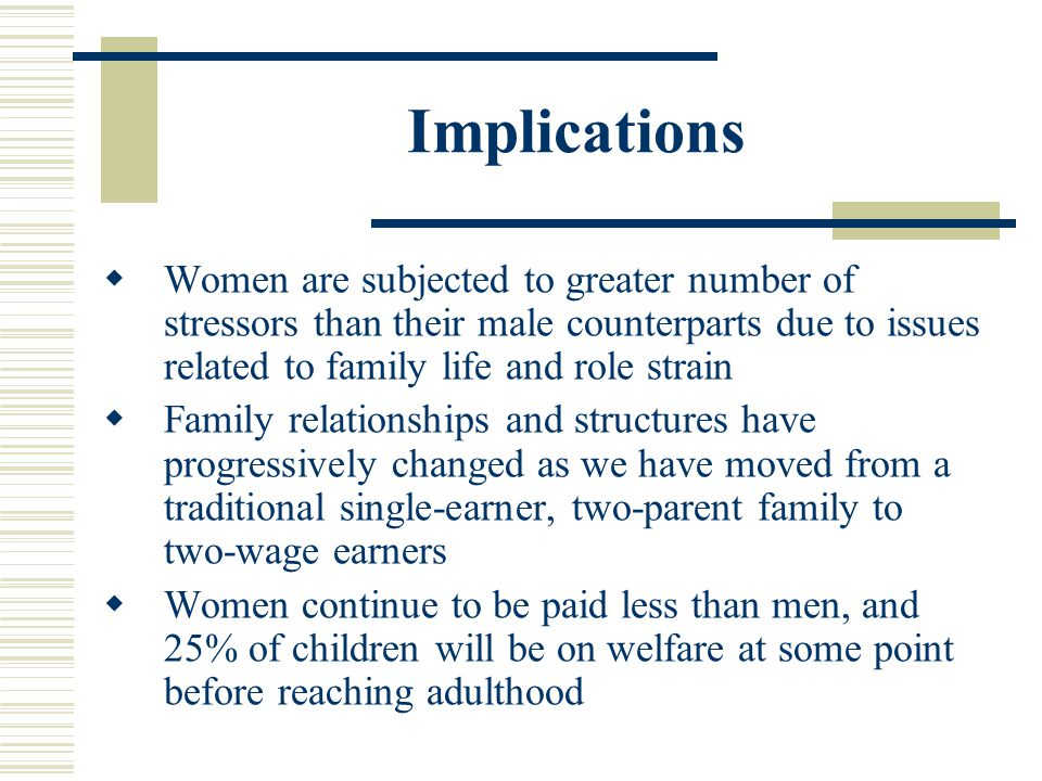 Implications Women are subjected to greater number of stressors than their male counterparts due to issues related to family life and role strain.