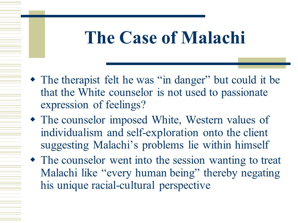 The Case of Malachi The therapist felt he was in danger but could it be that the White counselor is not used to passionate expression of feelings