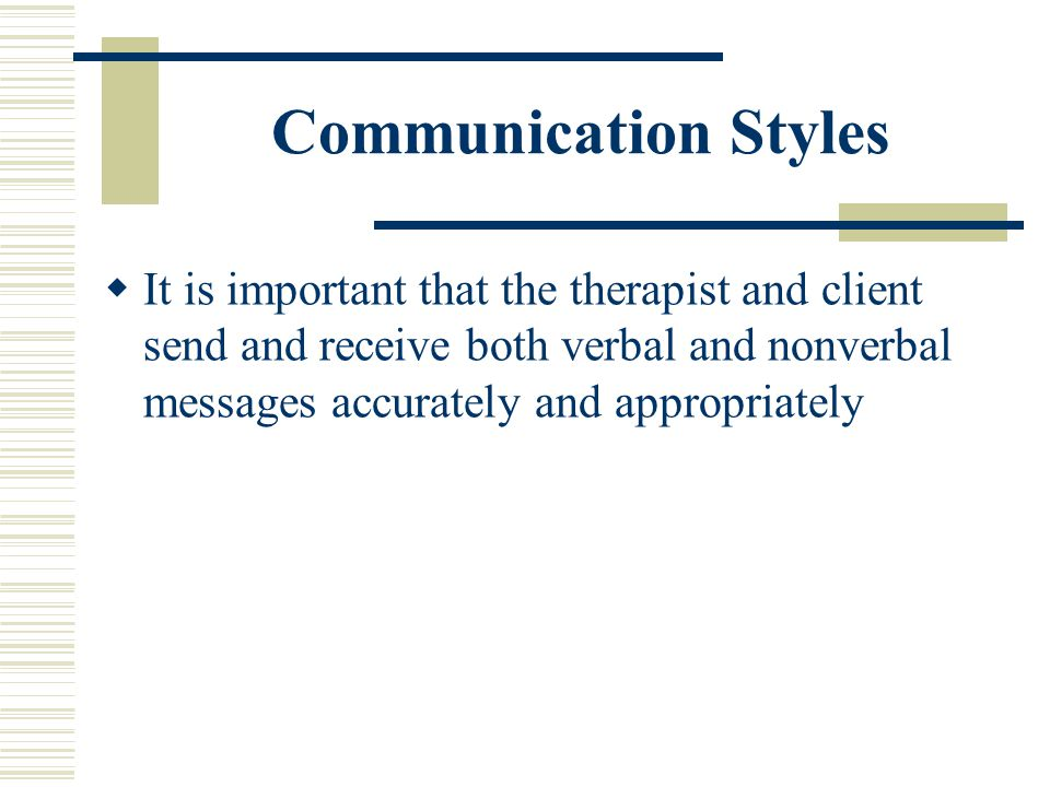 Communication Styles It is important that the therapist and client send and receive both verbal and nonverbal messages accurately and appropriately.