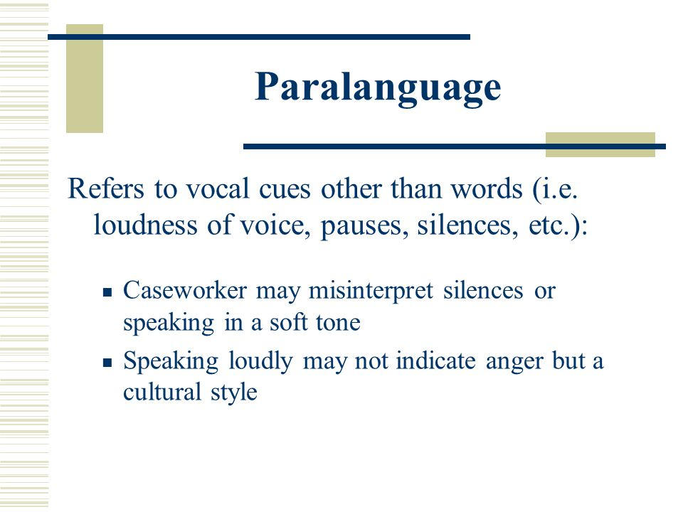 Paralanguage Refers to vocal cues other than words (i.e. loudness of voice, pauses, silences, etc.):