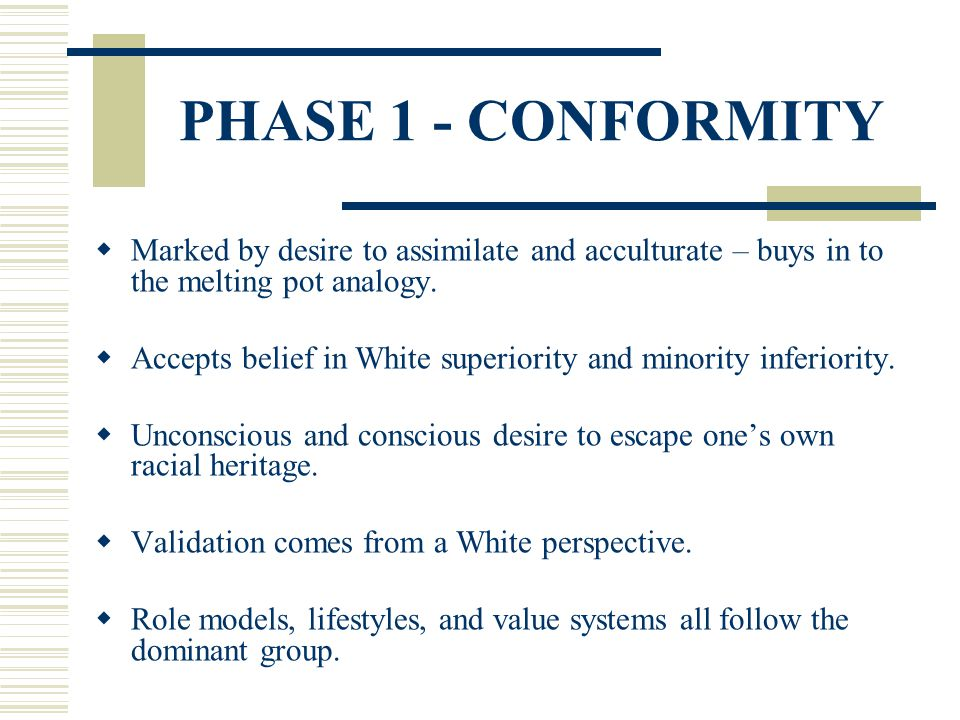 PHASE 1 - CONFORMITY Marked by desire to assimilate and acculturate – buys in to the melting pot analogy.