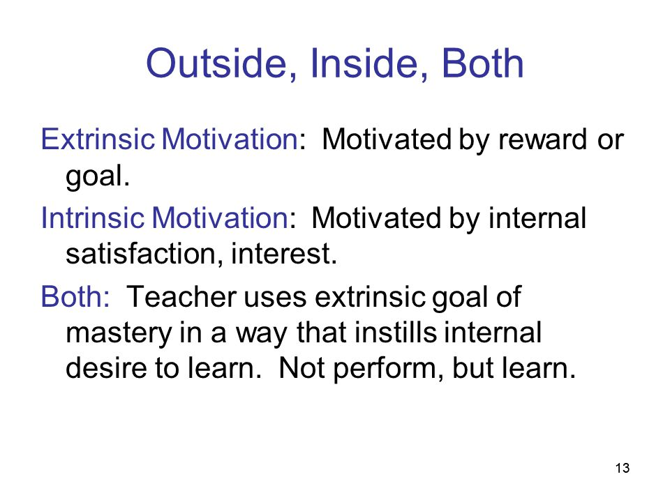 Outside, Inside, Both Extrinsic Motivation: Motivated by reward or goal. Intrinsic Motivation: Motivated by internal satisfaction, interest.