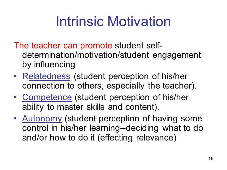 Intrinsic Motivation The teacher can promote student self-determination/motivation/student engagement by influencing.
