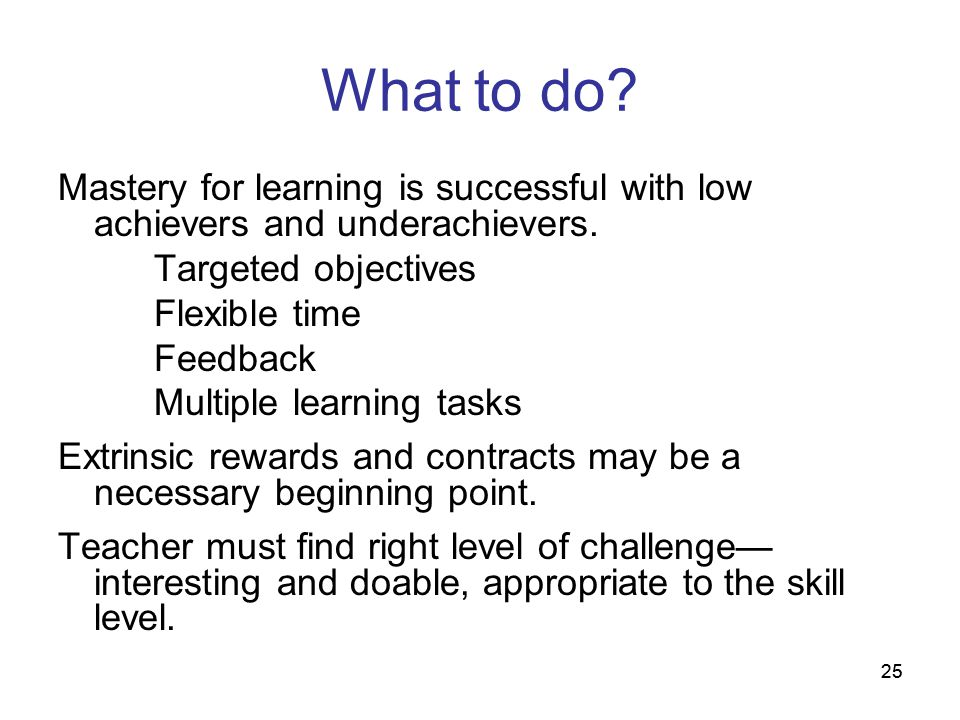 What to do Mastery for learning is successful with low achievers and underachievers. Targeted objectives.