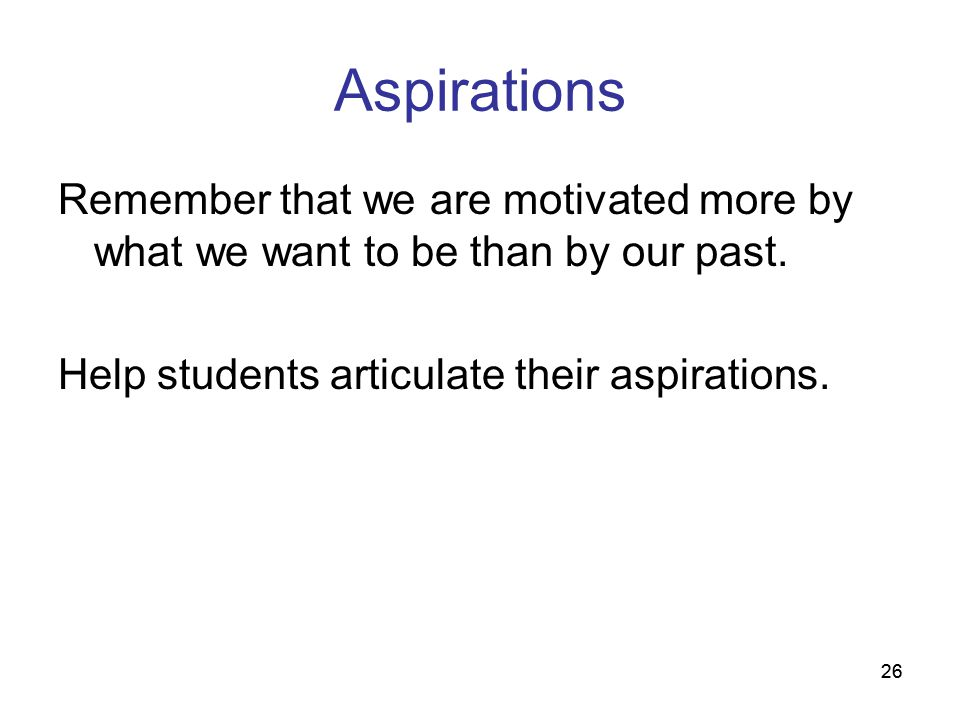Aspirations Remember that we are motivated more by what we want to be than by our past. Help students articulate their aspirations.