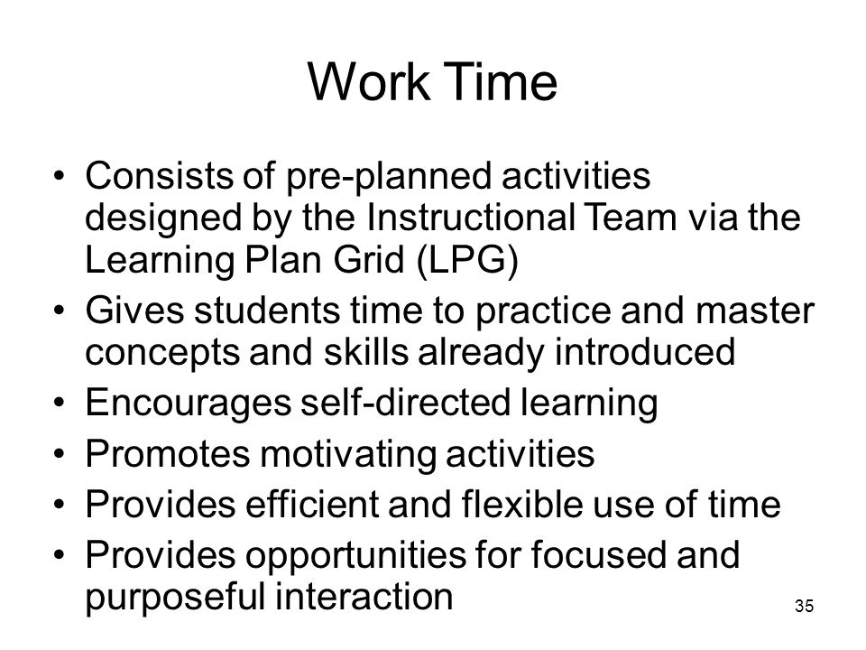 Work Time Consists of pre-planned activities designed by the Instructional Team via the Learning Plan Grid (LPG)