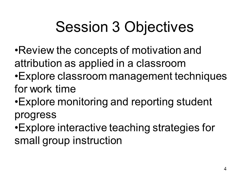 Session 3 Objectives Review the concepts of motivation and attribution as applied in a classroom.