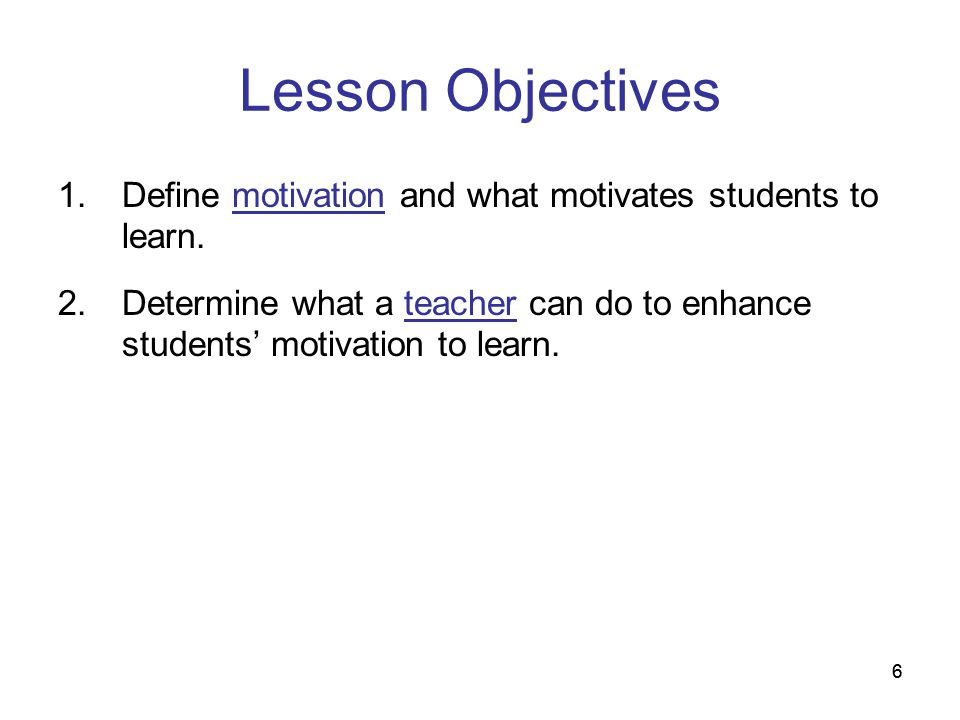 Lesson Objectives Define motivation and what motivates students to learn. Determine what a teacher can do to enhance students' motivation to learn.