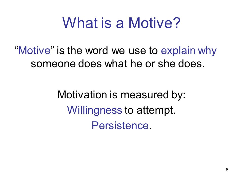 What is a Motive Motive is the word we use to explain why someone does what he or she does. Motivation is measured by: