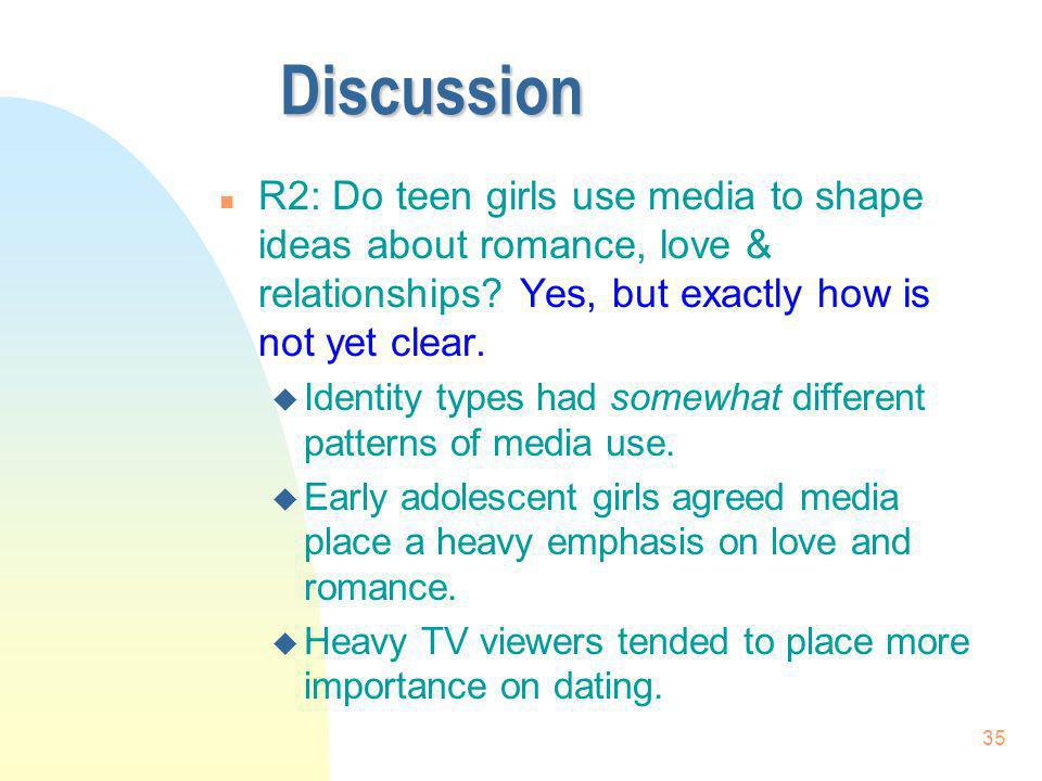 3/31/2017 Discussion. R2: Do teen girls use media to shape ideas about romance, love & relationships Yes, but exactly how is not yet clear.