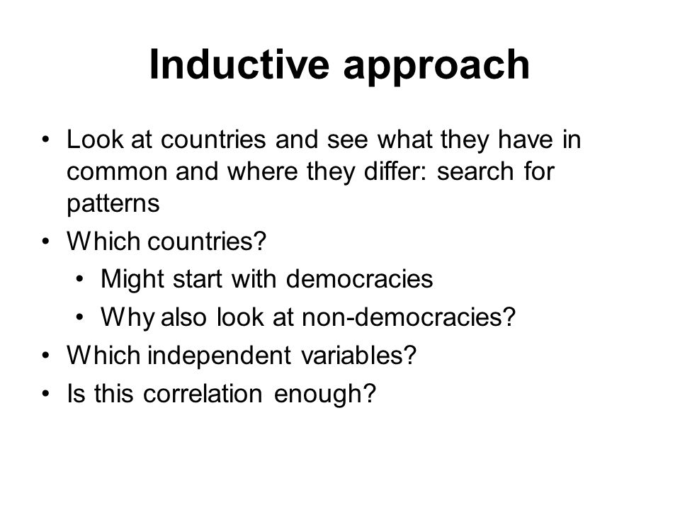 Inductive approach Look at countries and see what they have in common and where they differ: search for patterns.