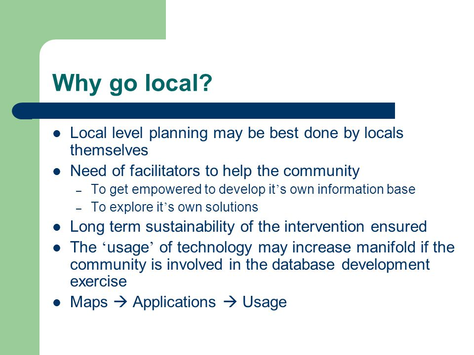 Why go local Local level planning may be best done by locals themselves. Need of facilitators to help the community.