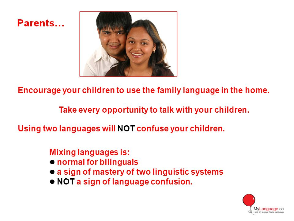 Encourage your children to use the family language in the home.