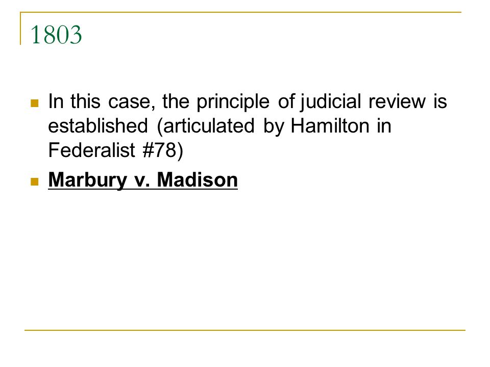 1803 In this case, the principle of judicial review is established (articulated by Hamilton in Federalist #78)