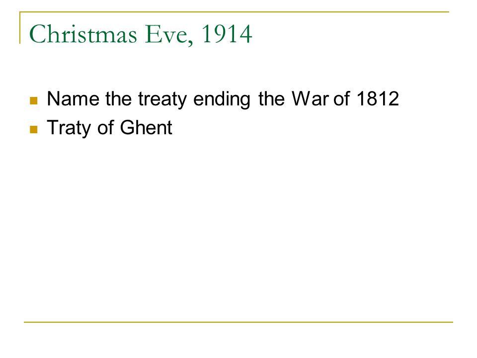 Christmas Eve, 1914 Name the treaty ending the War of 1812