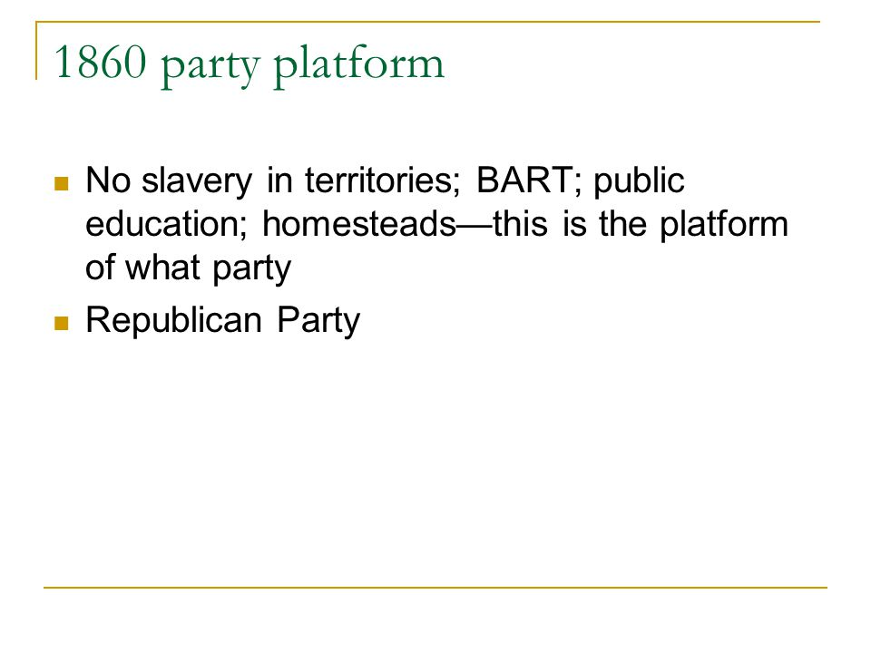 1860 party platform No slavery in territories; BART; public education; homesteads—this is the platform of what party.
