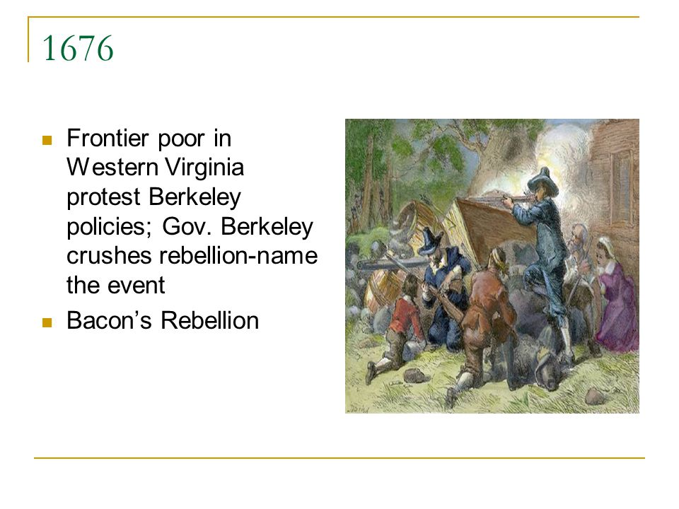 1676 Frontier poor in Western Virginia protest Berkeley policies; Gov. Berkeley crushes rebellion-name the event.