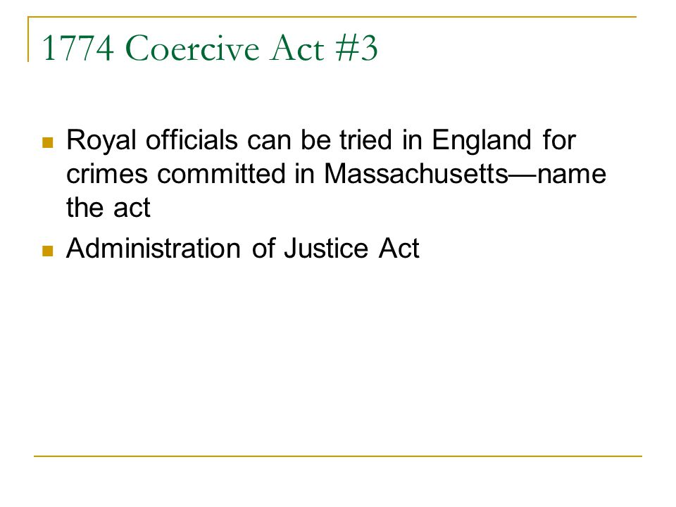 1774 Coercive Act #3 Royal officials can be tried in England for crimes committed in Massachusetts—name the act.