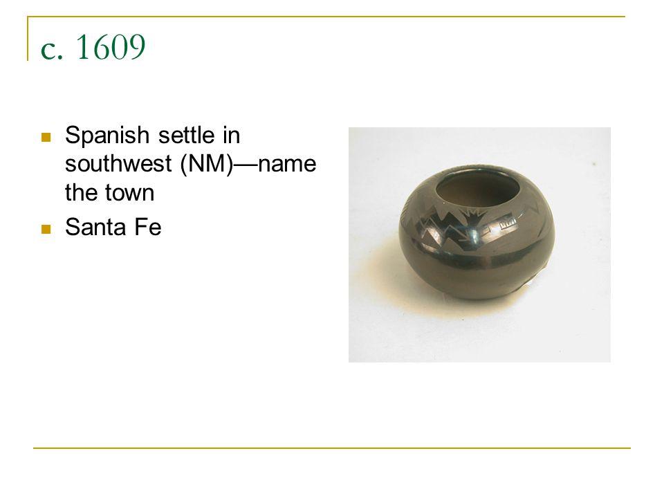 c. 1609 Spanish settle in southwest (NM)—name the town Santa Fe
