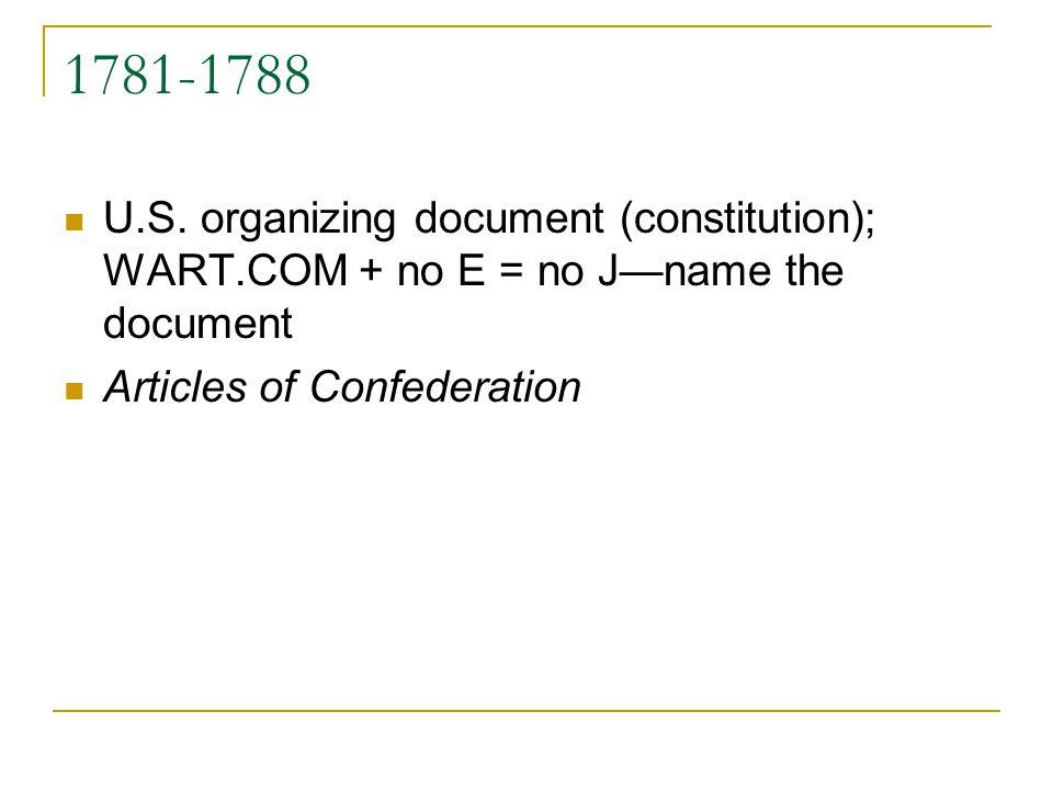 1781-1788 U.S. organizing document (constitution); WART.COM + no E = no J—name the document. Articles of Confederation.