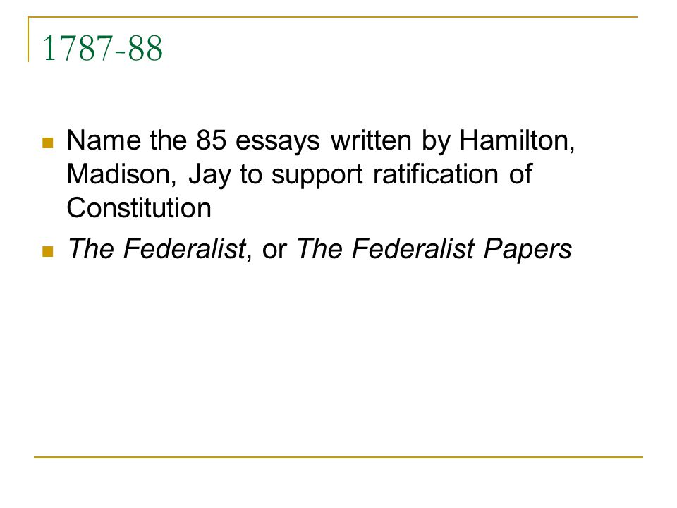 1787-88 Name the 85 essays written by Hamilton, Madison, Jay to support ratification of Constitution.