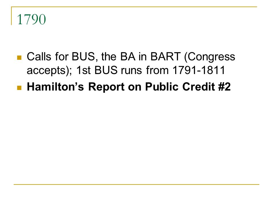 1790 Calls for BUS, the BA in BART (Congress accepts); 1st BUS runs from 1791-1811. Hamilton's Report on Public Credit #2.