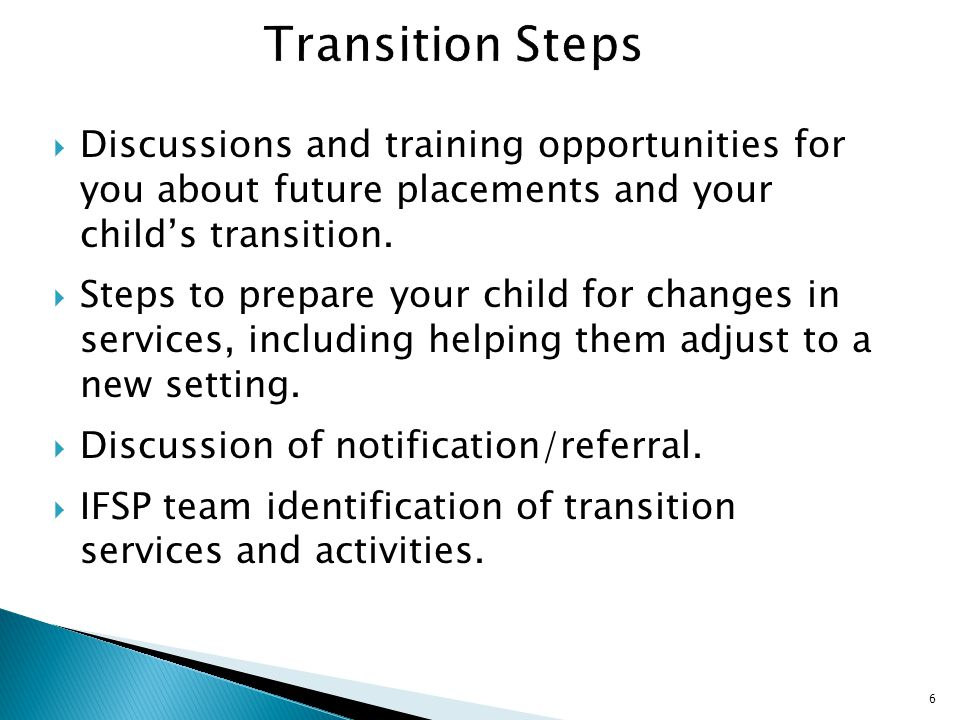 Transition Steps Discussions and training opportunities for you about future placements and your child's transition.