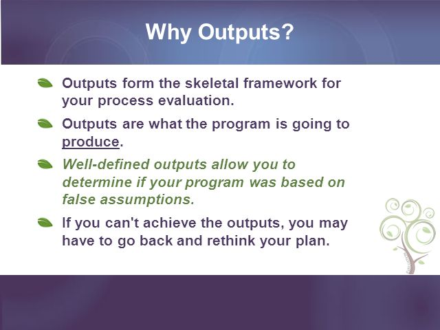 Why Outputs Outputs form the skeletal framework for your process evaluation. Outputs are what the program is going to produce.