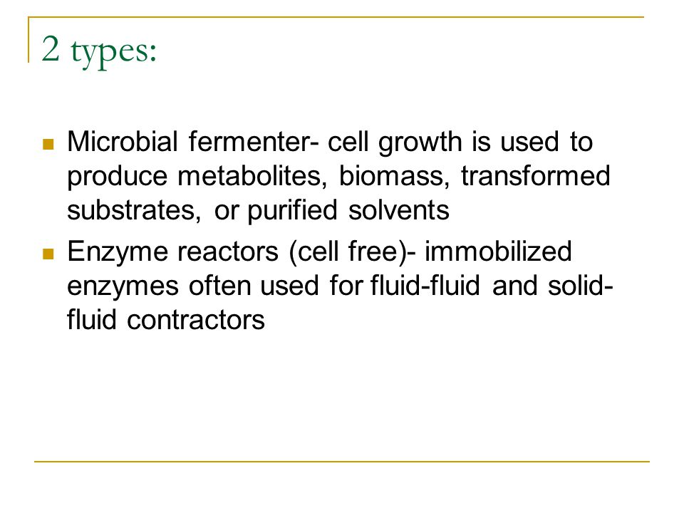 2 types: Microbial fermenter- cell growth is used to produce metabolites, biomass, transformed substrates, or purified solvents.