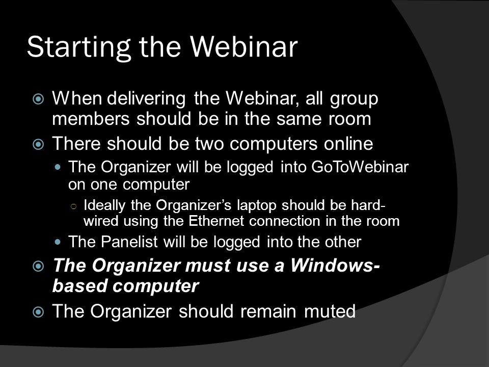 Starting the Webinar When delivering the Webinar, all group members should be in the same room. There should be two computers online.