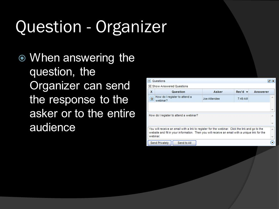 Question - Organizer When answering the question, the Organizer can send the response to the asker or to the entire audience.