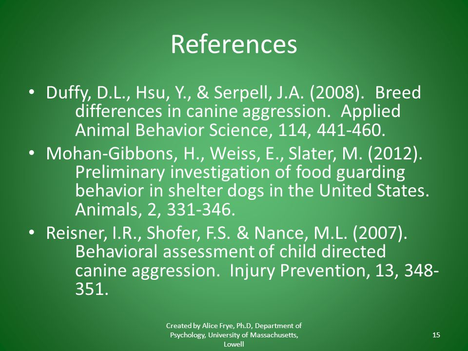 References Duffy, D.L., Hsu, Y., & Serpell, J.A. (2008). Breed differences in canine aggression. Applied Animal Behavior Science, 114, 441-460.