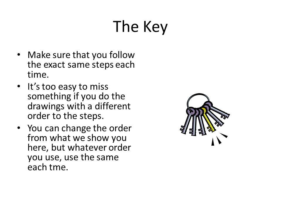 The Key Make sure that you follow the exact same steps each time.