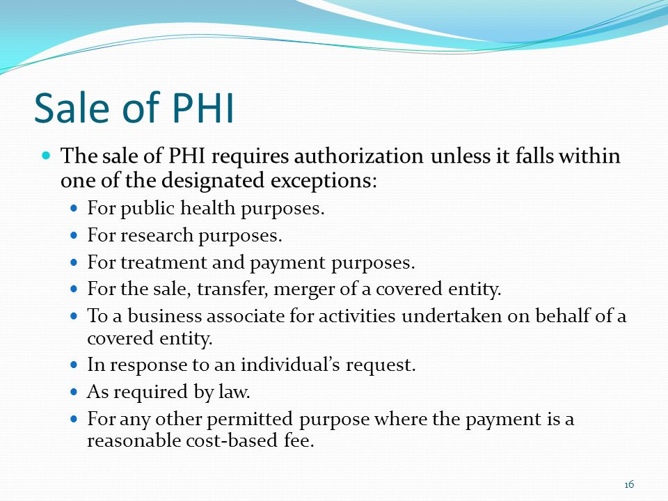 Sale of PHI The sale of PHI requires authorization unless it falls within one of the designated exceptions: