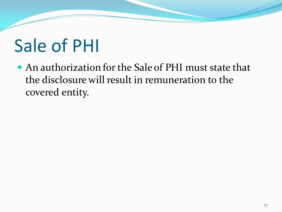 Sale of PHI An authorization for the Sale of PHI must state that the disclosure will result in remuneration to the covered entity.