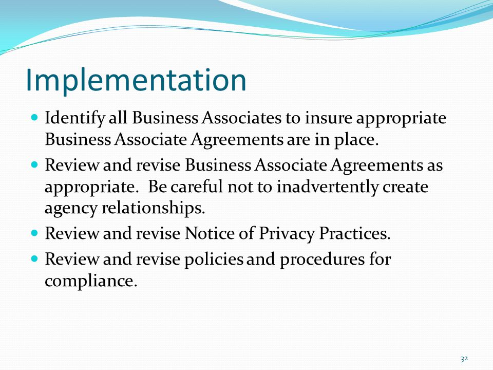 Implementation Identify all Business Associates to insure appropriate Business Associate Agreements are in place.