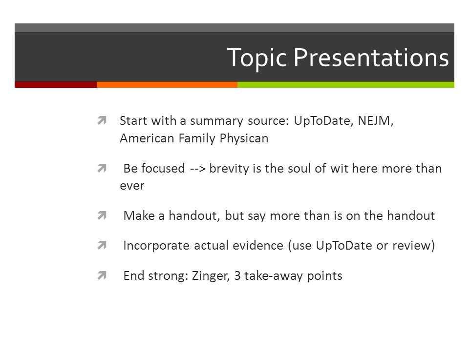 Topic Presentations Start with a summary source: UpToDate, NEJM, American Family Physican.