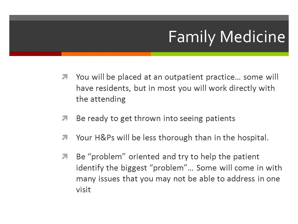 Family Medicine You will be placed at an outpatient practice… some will have residents, but in most you will work directly with the attending.