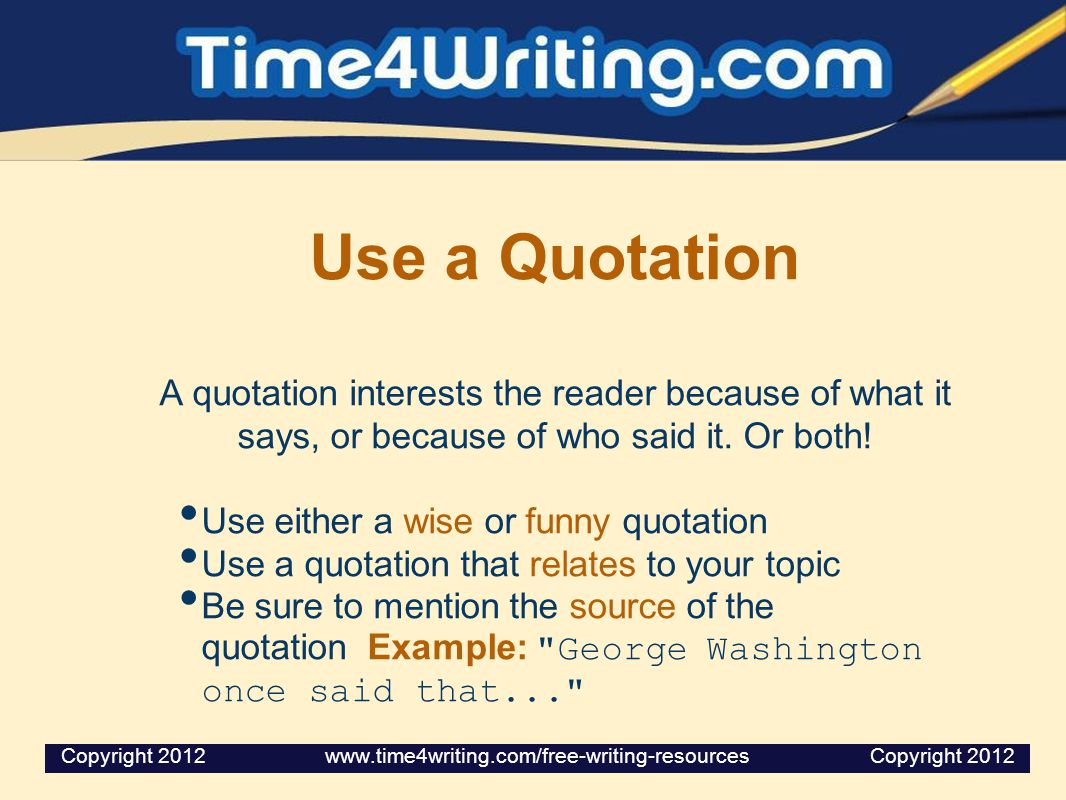Use a Quotation A quotation interests the reader because of what it says, or because of who said it. Or both!
