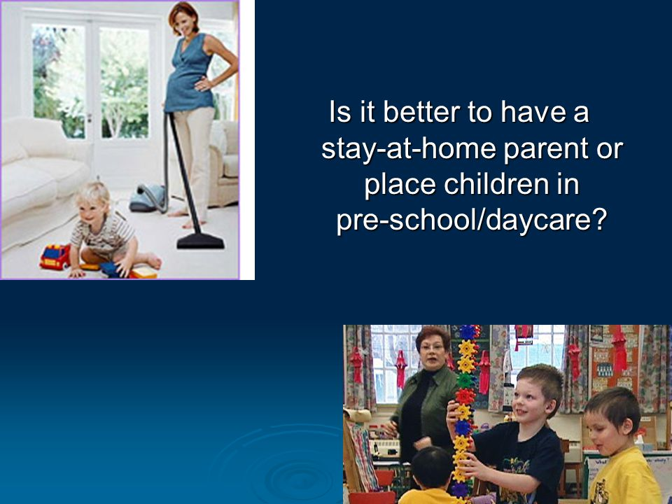 Is it better to have a stay-at-home parent or place children in pre-school/daycare
