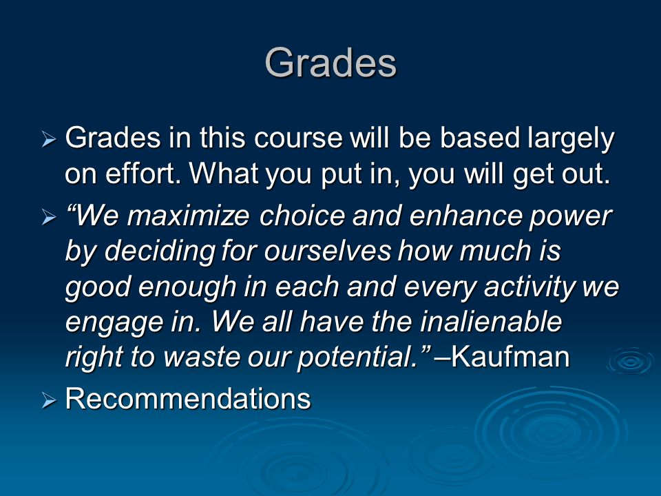Grades Grades in this course will be based largely on effort. What you put in, you will get out.