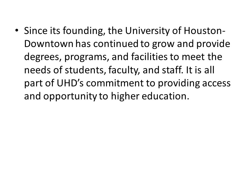 Since its founding, the University of Houston-Downtown has continued to grow and provide degrees, programs, and facilities to meet the needs of students, faculty, and staff.