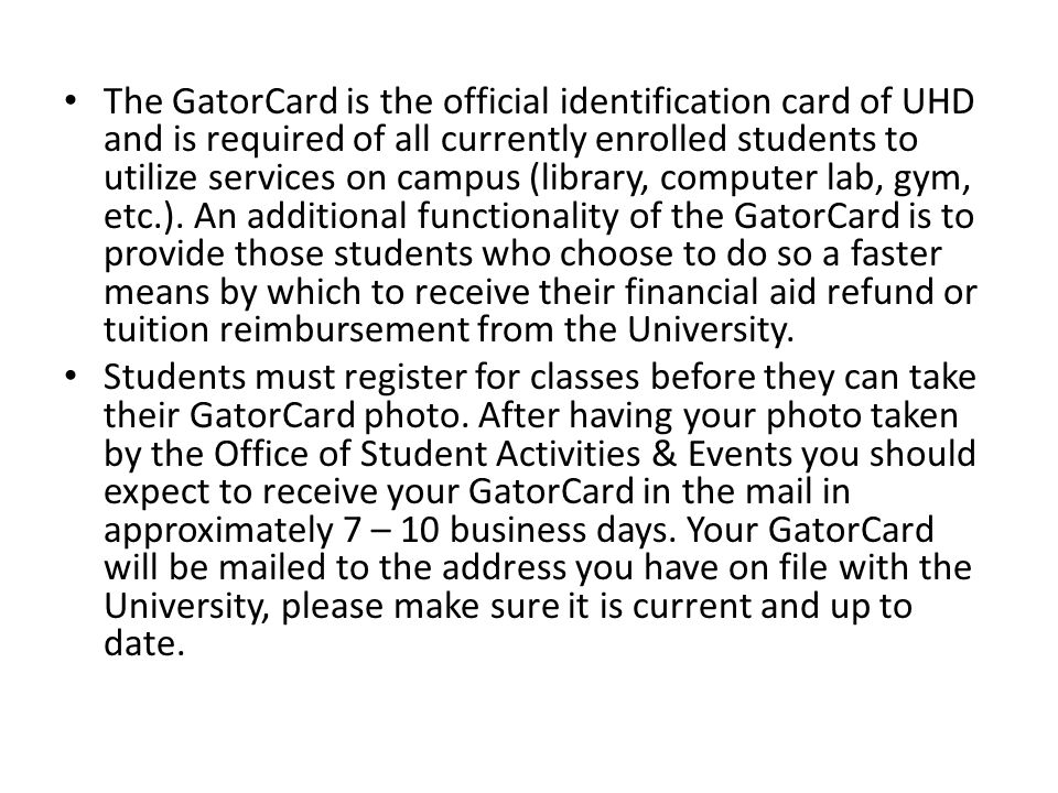 The GatorCard is the official identification card of UHD and is required of all currently enrolled students to utilize services on campus (library, computer lab, gym, etc.). An additional functionality of the GatorCard is to provide those students who choose to do so a faster means by which to receive their financial aid refund or tuition reimbursement from the University.