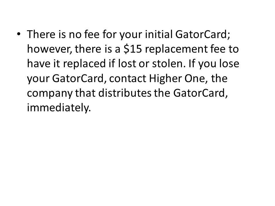 There is no fee for your initial GatorCard; however, there is a $15 replacement fee to have it replaced if lost or stolen.